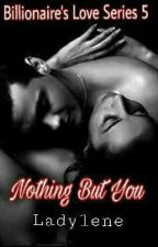 Billionaire's Love Series 5: Nothing But You by ladylene27