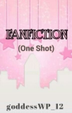 FANFICTION (ONE SHOT) by goddessWP_12