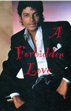 A Forbidden Love ( Michael Jackson Fan Fic) by SheMichaelJacksonBad