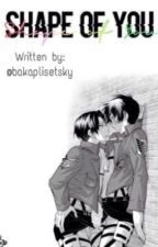 Shape Of You. ~Ereri. by bakaplisetsky