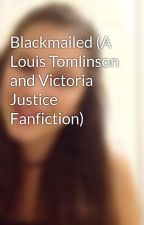 Blackmailed (A Louis Tomlinson and Victoria Justice Fanfiction) by tuxxi12