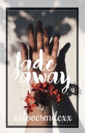 Fade Away by xxlovesmilexx