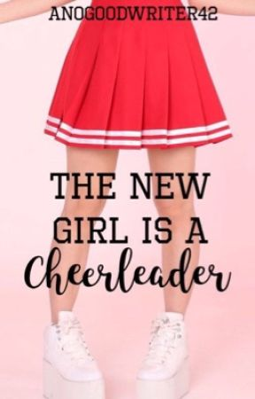 The New  Girl Is A Cheerleader  by ANoGoodWriter42