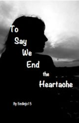 To Say We End The Heartache by Eediejo15