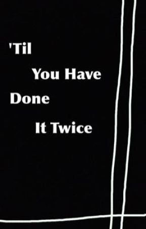 'Til You Have Done It Twice by odsessive_reaber