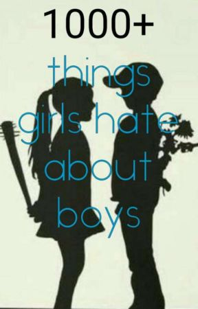 1000+ things girls hate about boys  by Marie_rocks