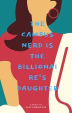 The Campus Nerd, is the Billionaire's Daughter [Completed] by PastTimeWriter