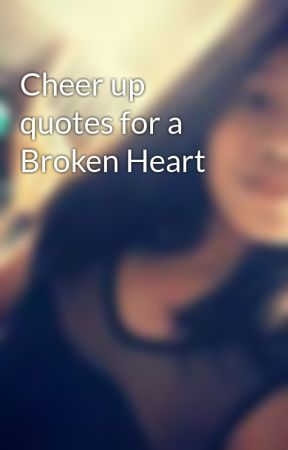Cheer Up Quotes For A Broken Heart Quote 6 Wattpad