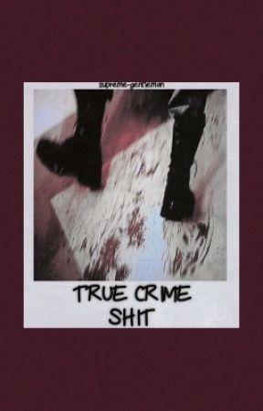True Crime Shit by supreme-gentleman