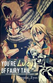 Fairy Tail: You're Lucy of Fairy Tail. (A NaLu Fan Fiction) by Cryptic_Eyes