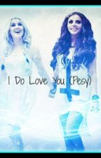 I Do Love You (Pesy) by ShipperUnite-d4Life