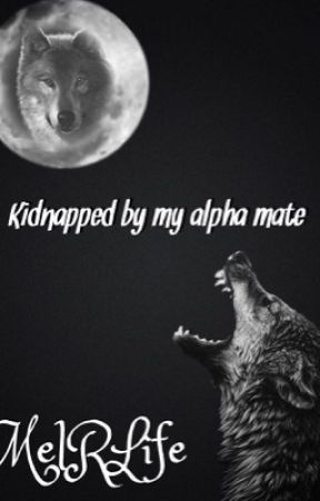 Kidnapped by my Alpha Mate by MelRlife