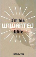 I'm His Unwanted Wife (COMPLETED) by akino_yoj