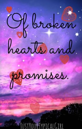 Of broken hearts and promises. by JustYourTypicalGirl