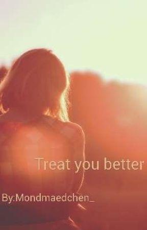 Treat you better by Mondmaedchen_