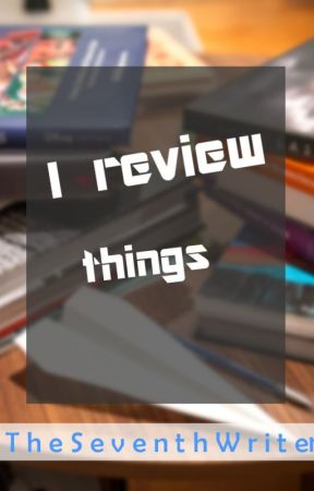 I Review Things [FREE] [OPEN] by TheSeventhWriter