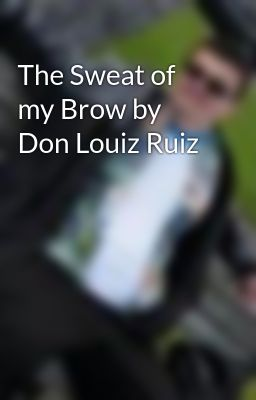 The Sweat of my Brow by Don Louiz Ruiz