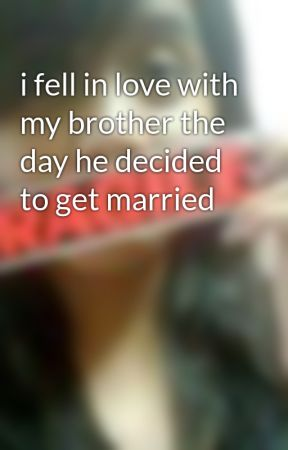 I Fell In Love With My Brother The Day He Decided To Get Married