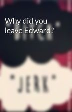 Why did you leave Edward? by BellaandJasper