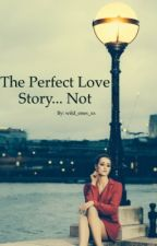 The Perfect Love Story... Not by wild_ones_xx