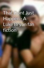 That Dont Just Happen - A Luke Bryan fan fiction by Raythib