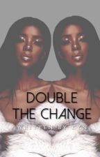 Double The Change | Duology  by boujeekyn