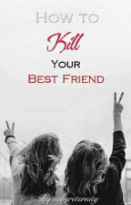 How To Kill Your Best Friend ✔ by nevereternity