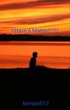 I Have 6 Mates!!!!!! by kemani517