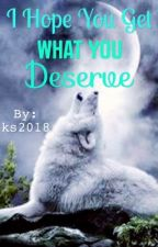 I Hope You Get What You Deserve #Wattys2016 by ks2018