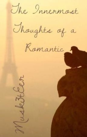 The Innermost Thoughts of a Romantic  by Musk3tEer