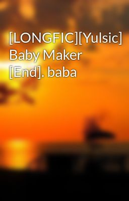 [LONGFIC][Yulsic] Baby Maker [End]. baba