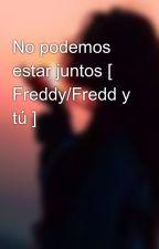 No podemos estar juntos [ Freddy/Fredd y tú ] by angelalovers9