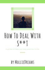 How To Deal With S**t - A guide to help you stay positive in life by MollieDreams