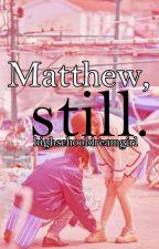 Matthew, Still. by actuallybusy