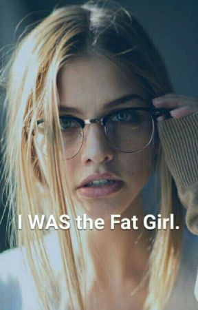 I WAS the Fat Girl. by shannonjoyce97