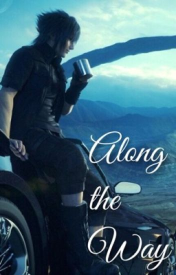 Along the Way: [Noctis X Reader]