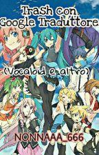 Trash con Google Traduttore (Vocaloid e altro) by NONNAAA_666