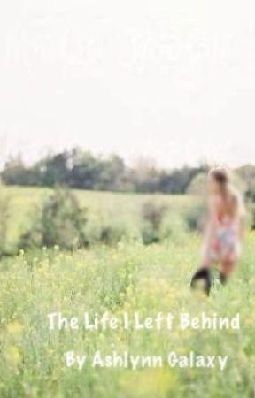 The Life I Left Behind by Ashlynn_Galaxy