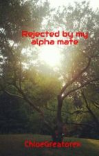 Rejected by my alpha mate by ChloeGreatorex