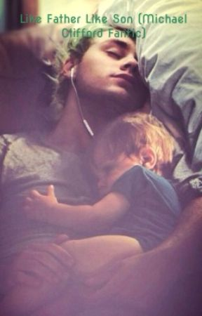 Like Father Like son (Michael Clifford fanfic)  by Michael5sos1995