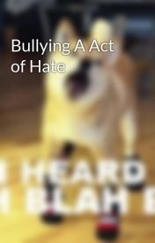 Bullying A Act of Hate by ryans119
