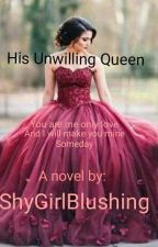 His Unwilling Queen by ShyGirlBlushing