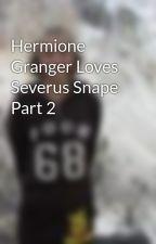 Hermione Granger Loves Severus Snape Part 2 by AlissaMarieMutschler
