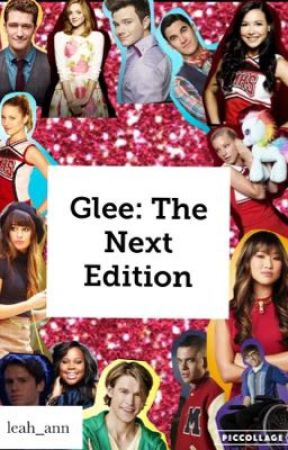 Glee: The Next Edition | A Glee Fanfiction  by leah_ann