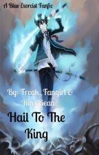 Hail To The King ~a Blue Exorcist Fan fiction~ by Freak_Fangirl