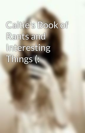 Caitie's Book of Rants and Interesting Things (: by SecretInTheShadows