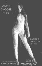 I Didn't Choose This (2da Temporada) (Camila Cabello y tu) by Andylohan
