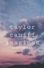Taylor Caniff Imagines by sorryimaes