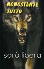 NONOSTANTE TUTTO SARÒ LIBERA by wolf3lupo3