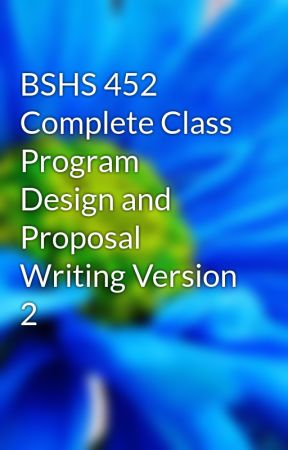 BSHS 452 Complete Class Program Design and Proposal Writing Version 2 by marvinfloress
